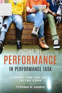 Putting the Performance in Performance Task: Connecting the Arts to the Core