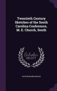 Twentieth Century Sketches of the South Carolina Conference, M. E. Church, South