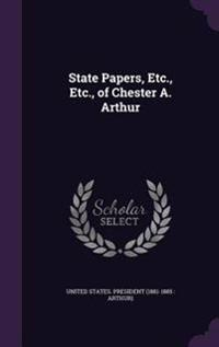 State Papers, Etc., Etc., of Chester A. Arthur