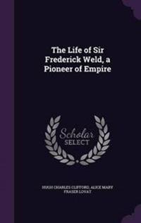 The Life of Sir Frederick Weld, a Pioneer of Empire
