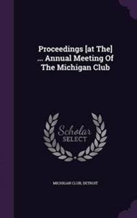 Proceedings [At The] ... Annual Meeting of the Michigan Club