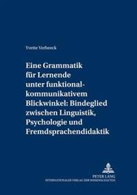 Eine Grammatik Fuer Lernende Unter Funktional-Kommunikativem Blickwinkel: Bindeglied Zwischen Linguistik, Psychologie Und Fremdsprachendidaktik: Eine