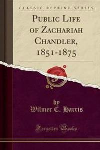 Public Life of Zachariah Chandler, 1851-1875 (Classic Reprint)