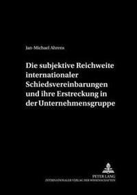 Die Subjektive Reichweite Internationaler Schiedsvereinbarungen Und Ihre Erstreckung in Der Unternehmensgruppe