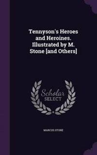 Tennyson's Heroes and Heroines. Illustrated by M. Stone [And Others]