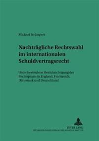 Nachtraegliche Rechtswahl Im Internationalen Schuldvertragsrecht: Unter Besonderer Beruecksichtigung Der Rechtspraxis in England, Frankreich, Daenemar