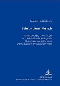 Sehet - Dieser Mensch: Anthropologie, Kriminologie Und Kriminalanthropologie ALS Grundwissenschaften Eines Interkulturellen Weltkriminalrecht