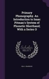 Primary Phonography. an Introduction to Isaac Pitman's System of Phonetic Shorthand; With a Series O