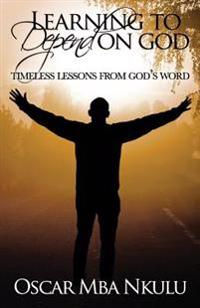 Learning to Depend on God: Timeless Lessons from God's Word
