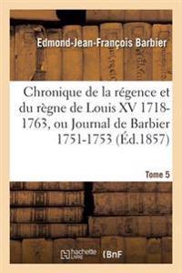 Chronique de la Regence Et Du Regne de Louis XV 1718-1763, Ou Journal de Barbier T05 1751-1753