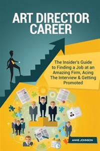 Art Director Career (Special Edition): The Insider's Guide to Finding a Job at an Amazing Firm, Acing the Interview & Getting Promoted