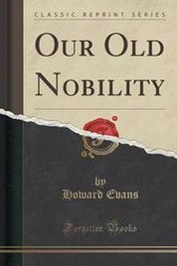 Our Old Nobility (Classic Reprint)