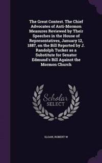 The Great Contest. the Chief Advocates of Anti-Mormon Measures Reviewed by Their Speeches in the House of Representatives, January 12, 1887, on the Bill Reported by J. Randolph Tucker as a Substitute for Senator Edmund's Bill Against the Mormon Church