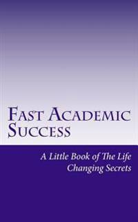 Fast Academic Success: Little Book of the Life Changing Secrets