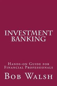 Investment Banking: Hands-On Guide for Financial Professionals