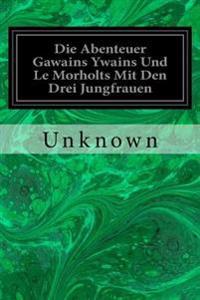 Die Abenteuer Gawains Ywains Und Le Morholts Mit Den Drei Jungfrauen: Aus Der Trilogie (Demanda) Des Pseudo-Robert de Borron