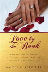 Love by the Book: What the Song of Solomon Says about Sexuality, Romance, and the Beauty of Marriage