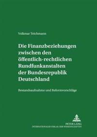 Die Finanzbeziehungen Zwischen Den Oeffentlich-Rechtlichen Rundfunkanstalten Der Bundesrepublik Deutschland: Bestandsaufnahme Und Reformvorschlaege