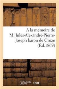 a la M�moire de M. Jules-Alexandre-Pierre-Joseph Baron de Croze