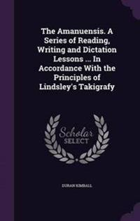 The Amanuensis. a Series of Reading, Writing and Dictation Lessons ... in Accordance with the Principles of Lindsley's Takigrafy
