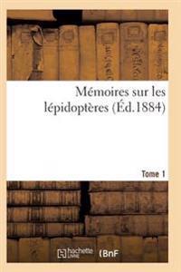 Memoires Sur Les Lepidopteres. Tome 1