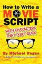 How to Write a Movie Script with Characters That Don't Suck: Vol.2 of the Scriptbully Screenwriting Series