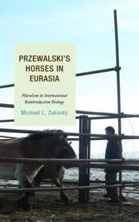 Przewalski's Horses in Eurasia: Pluralism in International Reintroduction Biology
