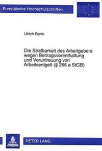 Die Strafbarkeit Des Arbeitgebers Wegen Beitragsvorenthaltung Und Veruntreuung Von Arbeitsentgelt ( 266 a Stgb)