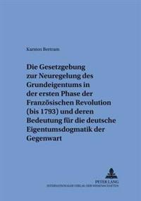 Die Gesetzgebung Zur Neuregelung Des Grundeigentums in Der Ersten Phase Der Franzoesischen Revolution (Bis 1793) Und Deren Bedeutung Fuer Die Deutsche