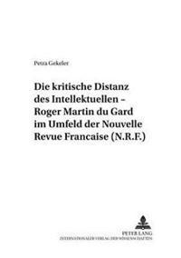 Die Kritische Distanz Des Intellektuellen - Roger Martin Du Gard Im Umfeld Der «nouvelle Revue Française (N.R.F.)»