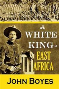 A White King in East Africa: The Remarkable Adventures of John Boyes
