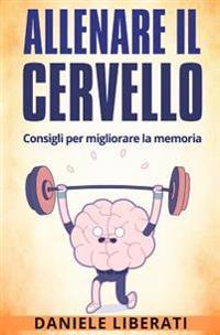 Allenare Il Cervello: Consigli Per Allenare La Memoria - Tecniche Di Memorizzazione, Alimentazione Ed Integratori Per Allenare La Mente