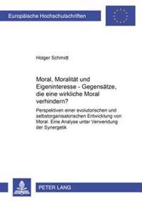 Moral, Moralitaet Und Eigeninteresse - Gegensaetze, Die Eine Wirksame Moral Verhindern?: Perspektiven Einer Evolutorischen Und Selbstorganisatorischen