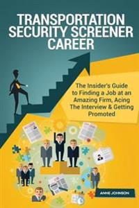 Transportation Security Screener Career (Special Edition): The Insider's Guide to Finding a Job at an Amazing Firm, Acing the Interview & Getting Prom