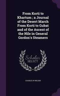 From Korti to Khartum; A Journal of the Desert March from Korti to Gubat and of the Ascent of the Nile in General Gordon's Steamers