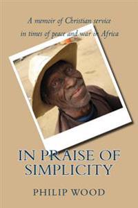 In Praise of Simplicity: A Memoir of Christian Service in Times of Peace and War in Africa