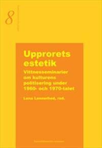 Upprorets estetik  -  Vittnesseminarier om kulturens politisering under 1960- och 1970-talet