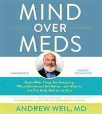 Mind Over Meds: Know When Drugs Are Necessary, When Alternatives Are Better - And When to Let Your Body Heal on Its Own