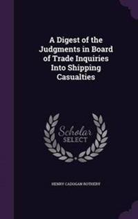 A Digest of the Judgments in Board of Trade Inquiries Into Shipping Casualties