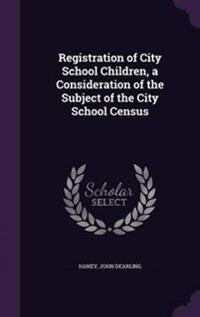 Registration of City School Children, a Consideration of the Subject of the City School Census