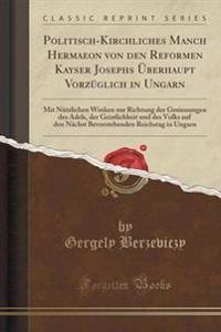 Politisch-Kirchliches Manch Hermaeon Von Den Reformen Kayser Josephs Berhaupt Vorzglich in Ungarn