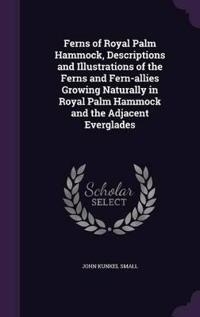 Ferns of Royal Palm Hammock, Descriptions and Illustrations of the Ferns and Fern-Allies Growing Naturally in Royal Palm Hammock and the Adjacent Everglades