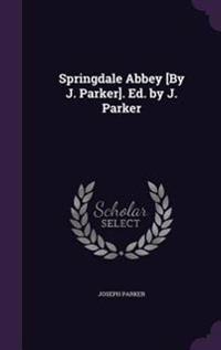Springdale Abbey [By J. Parker]. Ed. by J. Parker