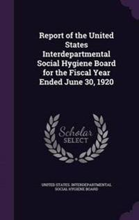 Report of the United States Interdepartmental Social Hygiene Board for the Fiscal Year Ended June 30, 1920