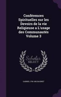 Conferences Spirituelles Sur Les Devoirs de La Vie Religieuse A L'Usage Des Communautes Volume 3