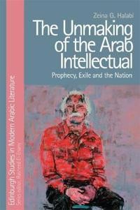 The Unmaking of the Arab Intellectual