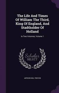The Life and Times of William the Third, King of England, and Stadtholder of Holland