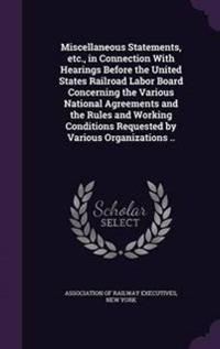 Miscellaneous Statements, Etc., in Connection with Hearings Before the United States Railroad Labor Board Concerning the Various National Agreements and the Rules and Working Conditions Requested by Various Organizations ..