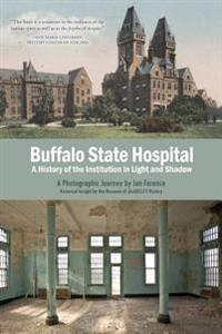 Buffalo State Hospital: A History of the Institution in Light and Shadow