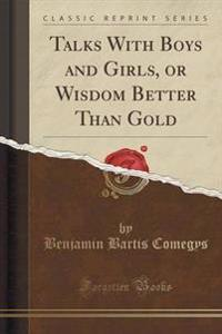 Talks with Boys and Girls, or Wisdom Better Than Gold (Classic Reprint)